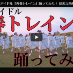 【ダンス】21万回再生! 登美丘高校ダンス部がラストアイドル「青春トレイン」をキレキレダンスで完コピすご!
